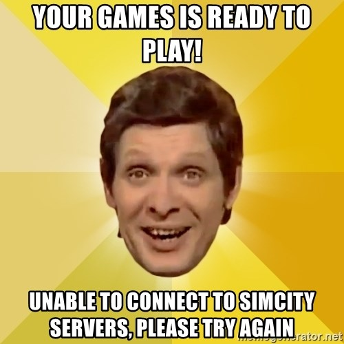 Trolololololll - your Games is ready to play! unable to connect to simcity servers, please try again