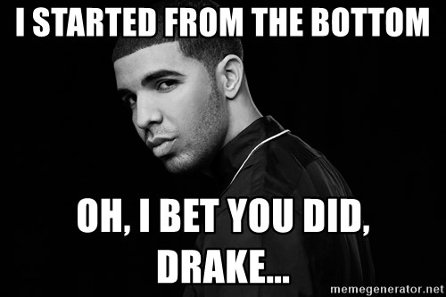 Drake quotes - I started from the bottom Oh, i bet you did, drake...