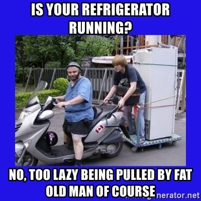 Motorfezzie - Is your refrigerator running? No, too lazy being pulled bY fat old man of course