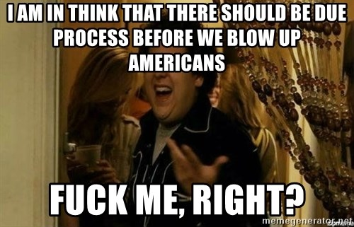 Fuck me right - I am in think that there should be due process before we blow Up americans Fuck Me, Right?