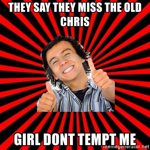 Bad Luck Chuck - THEY SAY THEY MISS THE OLD CHRIS  GIRL DONT TEMPT ME