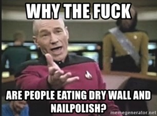 Picard Wtf - Why the fuck are people eating dry wall and nailpolish?