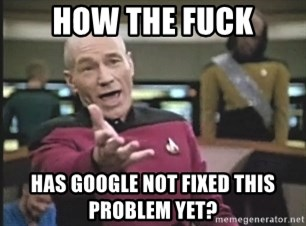 Picard Wtf - how the fuck has Google not fixed this problem yet?