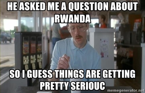 so i guess you could say things are getting pretty serious - He asked me a question about rwanda so i guess things are getting pretty seriouc