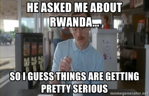 so i guess you could say things are getting pretty serious - he asked me about rwanda... so i guess things are getting pretty serious