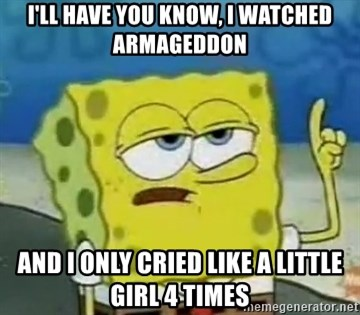 Tough Spongebob - I'LL HAVE YOU KNOW, I WATCHED ARMAGEDDON AND I ONLY CRIED LIKE A LITTLE GIRL 4 TIMES