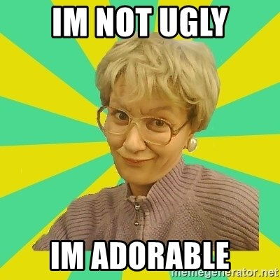 Sexual Innuendo Grandma - IM NOT UGLY IM ADORABLE