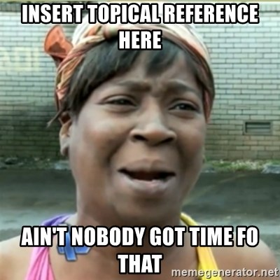Ain't Nobody got time fo that - Insert topical reference here Ain't Nobody got time fo that