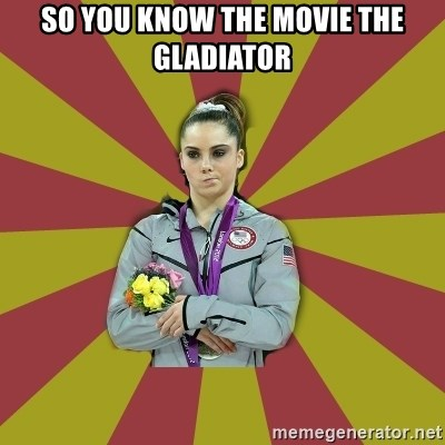 Not Impressed Makayla - so you know the movie the gladiator