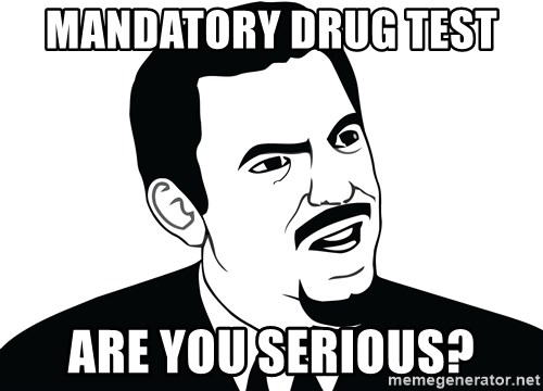 Are you serious face  - mandatory drug test  are you serious?