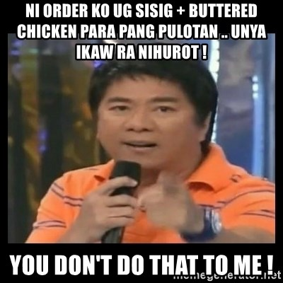 You don't do that to me meme - Ni order ko ug sisig + buttered chicken para pang pulotan .. unya ikaw ra nihurot ! You don't do that to me !