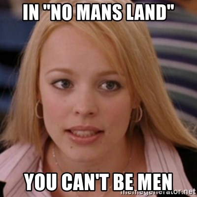 """mean girls - IN """"NO MANS LAND"""" YOU CAN'T BE MEN"""