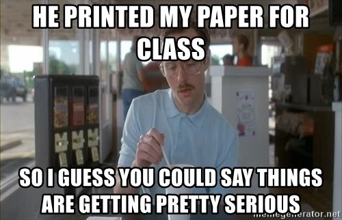 so i guess you could say things are getting pretty serious - HE PRINTED MY PAPER FOR CLASS SO I GUESS YOU COULD SAY THINGS ARE GETTING PRETTY SERIOUS