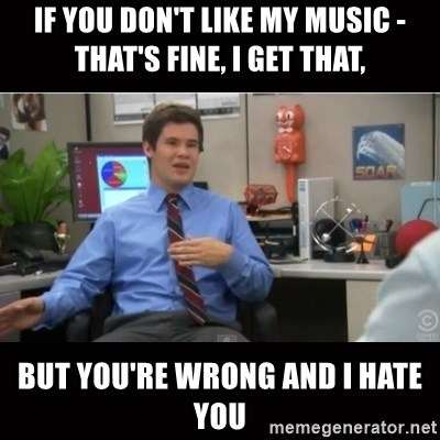 You're wrong and I hate you - if you don't like my music - that's fine, i get that, but you're wrong and i hate you