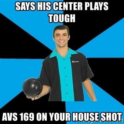 Annoying Bowler Guy  - Says his center plays tough Avs 169 on your house shot