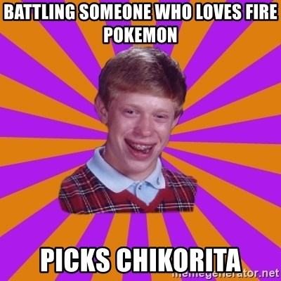 Unlucky Brian Strikes Again - Battling someone who loves fire pokemon picks chikorita