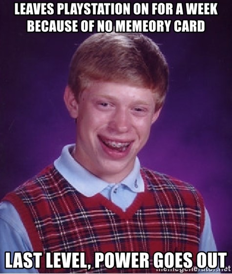 Bad Luck Brian - leaves playstation on for a week because of no memeory card last level, power goes out