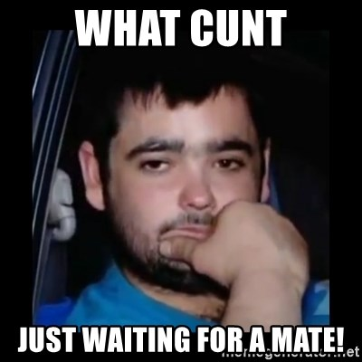 just waiting for a mate - WHAT CUNT JUST WAITING FOR A MATE!