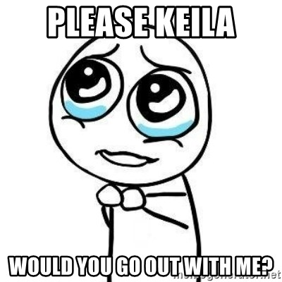 Please guy - please Keila would you go out with me?