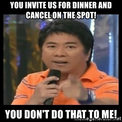 You don't do that to me meme - You invite us for dinner and cancel on the spot! You don't do that to me!