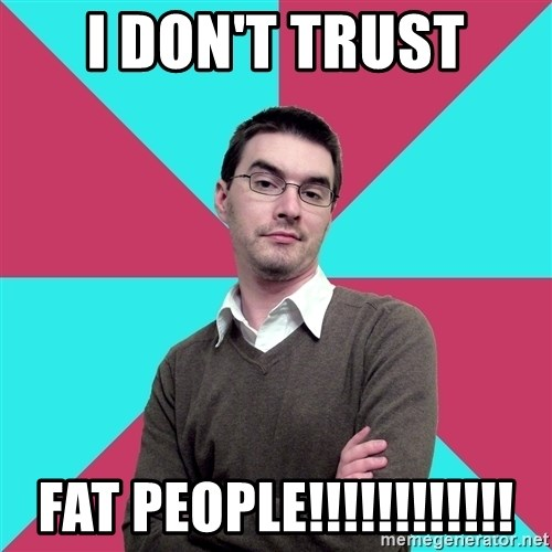 Privilege Denying Dude - I don't trust fat people!!!!!!!!!!!!