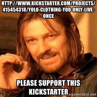 One Does Not Simply - http://www.kickstarter.com/projects/415454318/yolo-clothing-you-only-live-once Please support this kickstarter