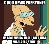 Professor Farnsworth - Good news everyone! im Becomming an old fart that misplaces stuff!