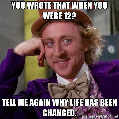 Willy Wonka - you wrote that when you were 12? Tell me again why life has been changed.