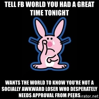 Happy Bunny  - TELL FB WORLD YOU HAD A GREAT TIME TONIGHT WANTS THE WORLD TO KNOW YOU'RE NOT A SOCIALLY AWKWARD LOSER WHO DESPERATELY NEEDS APPROVAL FROM PEERS