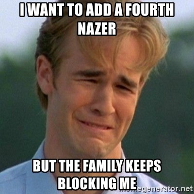 90s Problems - I want to add a fourth nazer but the family keeps blocking me
