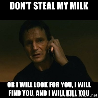 liam neeson taken - don't steal my milk or I will look for you, I will find you, and I will kill you