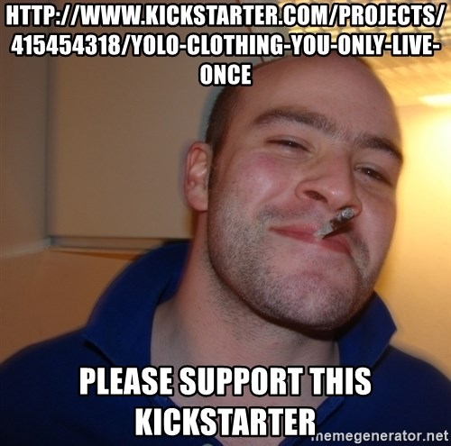 Good Guy Greg - http://www.kickstarter.com/projects/415454318/yolo-clothing-you-only-live-once Please support this kickstarter