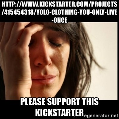 First World Problems - http://www.kickstarter.com/projects/415454318/yolo-clothing-you-only-live-once Please support this kickstarter