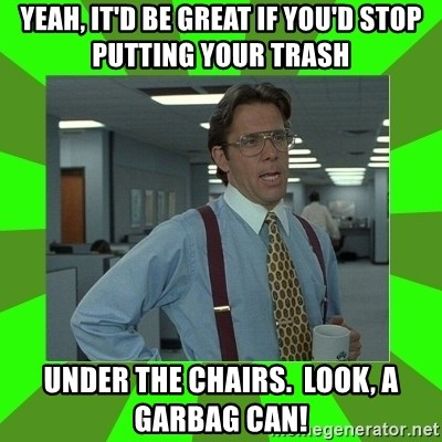 Lumberg - Yeah, it'd be great if you'd stop putting your trash under the chairs.  Look, a garbag can!