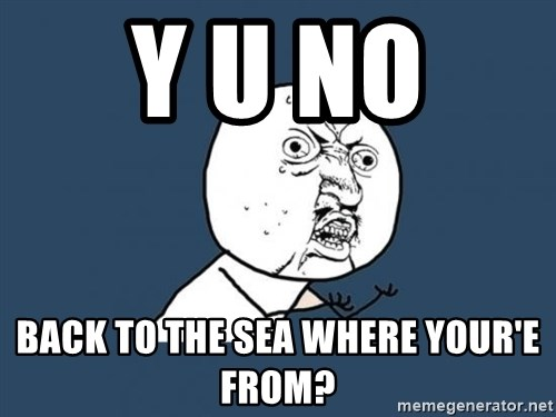 Y U no listen? - Y U NO  BACK TO THE SEA WHERE YOUR'E FROM?