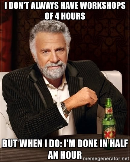 The Most Interesting Man In The World - I don't always have workshops of 4 hours But when i do: I'm done in half an hour