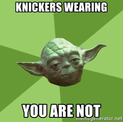 Advice Yoda Gives - KNICKERS WEARING YOU ARE NOT