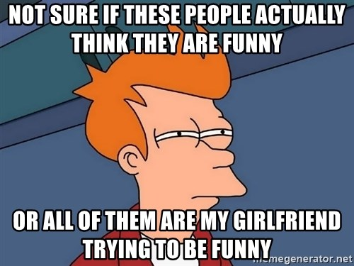 Futurama Fry - Not sure if these people actually think they are funny or all of them are my girlfriend trying to be funny