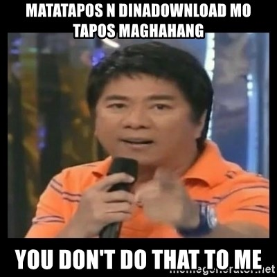 You don't do that to me meme - matatapos n dinadownload mo tapos maghahang you don't do that to me
