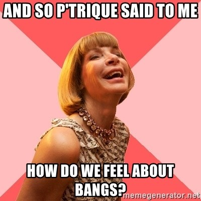 Amused Anna Wintour - and so p'trique said to me how do we feel about bangs?