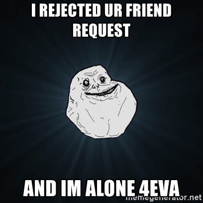 Forever Alone Date Myself Fail Life - I REJECTED UR FRIEND REQUEST AND IM ALONE 4EVA