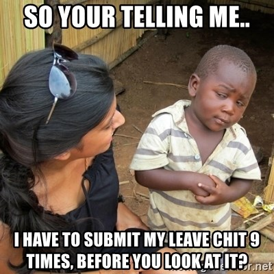 skeptical black kid - so your telling me.. i have to submit my leave chit 9 times, before you look at it?