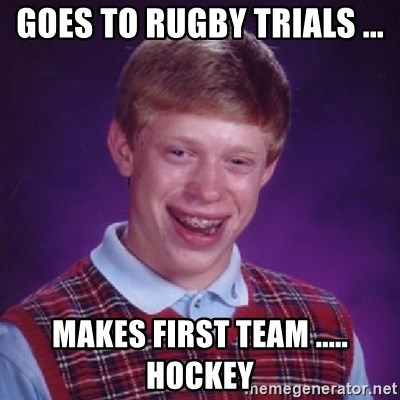 Bad Luck Brian - GOES TO RUGBY TRIALS ... MAKES FIRST TEAM ..... HOCKEY