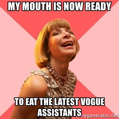 Amused Anna Wintour - my mouth is now ready to eat the latest vogue assistants