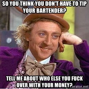 Willy Wonka - So you think you don't have to tip your bartender? Tell me about who else you fuck over with your money?