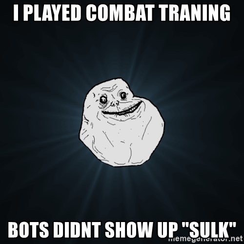 """Forever Alone - I PLAYED COMBAT TRANING BOTS DIDNT SHOW UP """"SULK"""""""