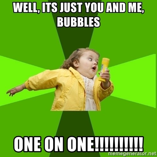 Chubby Bubbles Girl - WELL, ITS JUST YOU AND ME, BUBBLES ONE ON ONE!!!!!!!!!!