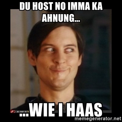 Tobey_Maguire - DU HOST NO IMMA KA AHNUNG... ...WIE I HAAS