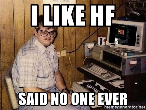Nerd - i like hf said no one ever