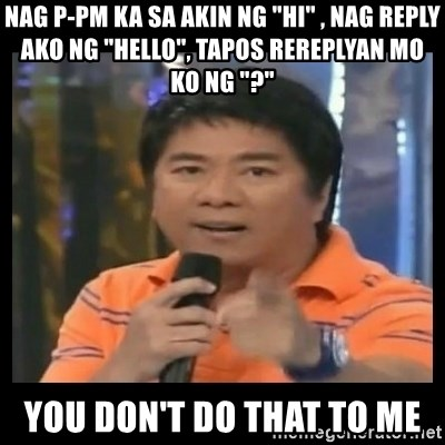 "You don't do that to me meme - Nag p-pm ka sa akin ng ""Hi"" , nag reply ako ng ""hello"", tapos rereplyan mo ko ng ""?"" you don't do that to me"